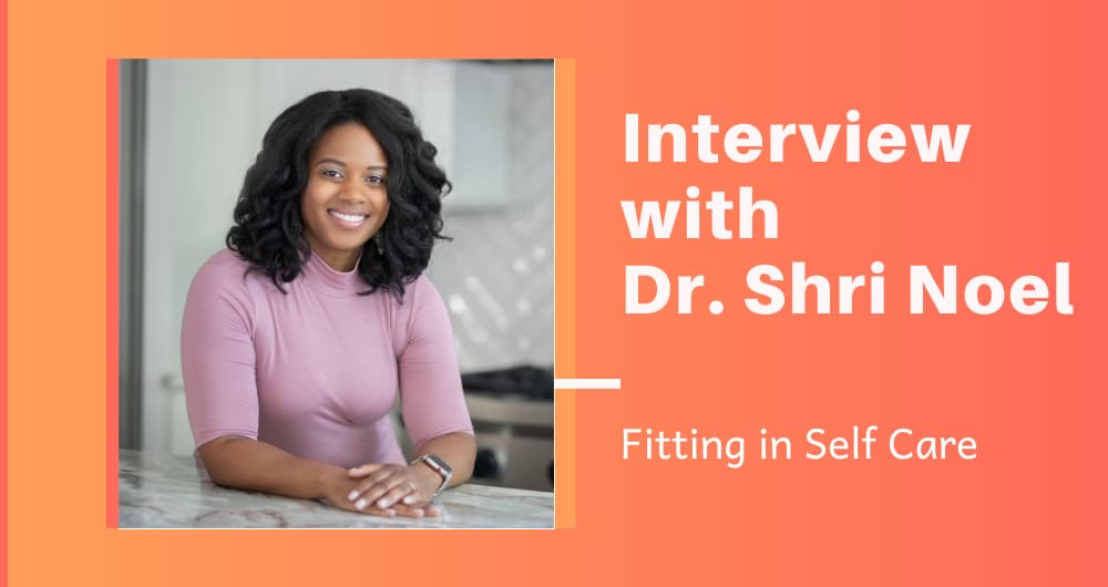 Fitting in Self Care: Interview with Dr. Shri Noel